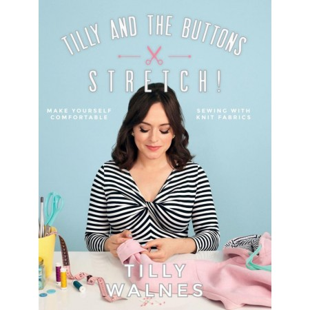 Tilly and the Buttons: Stretch! Make Yourself Comfortable Sewing with Knit Fabrics